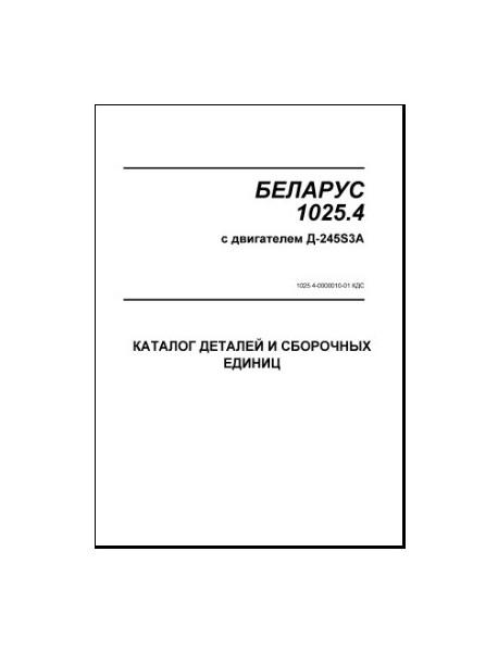 БЕЛАРУС 1025.4 с двигателем A-245S3A. КАТАЛОГ ДЕТАЛЕЙ И СБОРОЧНЫХ ЕДИНИЦ.