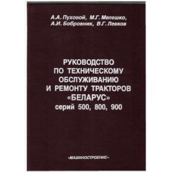 РУКОВОДСТВО ПО ТЕХНИЧЕСКОМУ ОБСЛУЖИВАНИЮ И РЕМОНТУ ТРАКТОРОВ «БЕЛАРУС» серий 500, 800, 900.